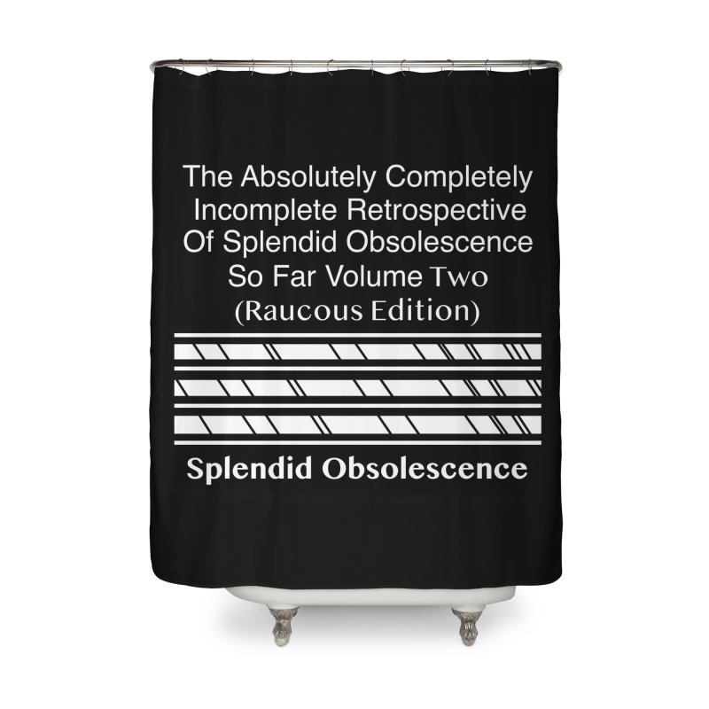 The Absolutely Completely Incomplete Retrospective Of Splendid Obsolescence So Far Vol. 2 (Raucous) Home Shower Curtain by Splendid Obsolescence