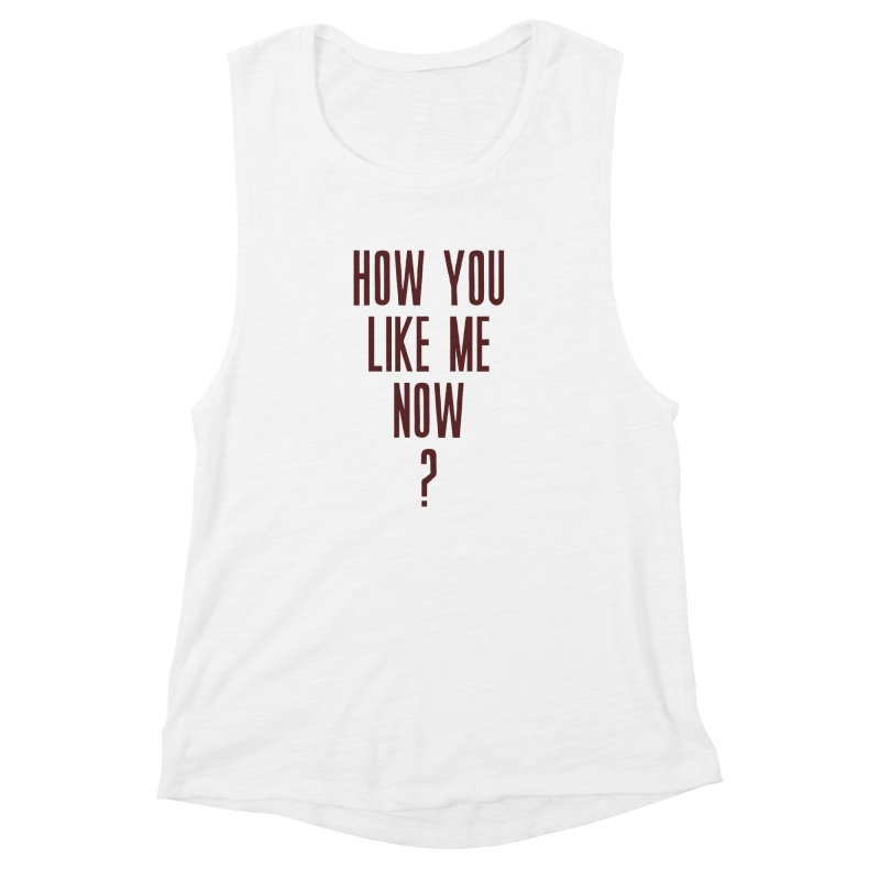 How You Like Me Now? Women's Muscle Tank by Sport'n Goods Artist Shop