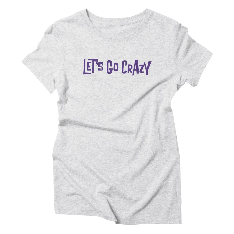 Let's Go Crazy Women's Triblend T-Shirt by Sport'n Goods Artist Shop