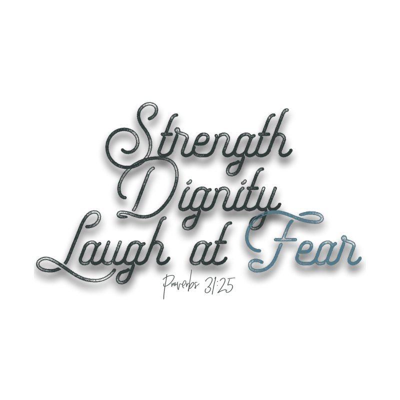 Strength, Dignity, Laugh at Fear by Rodda Designs