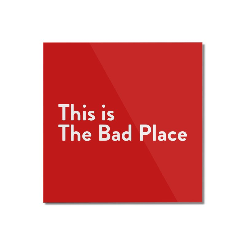 This is the Bad Place Home Mounted Acrylic Print by Steger