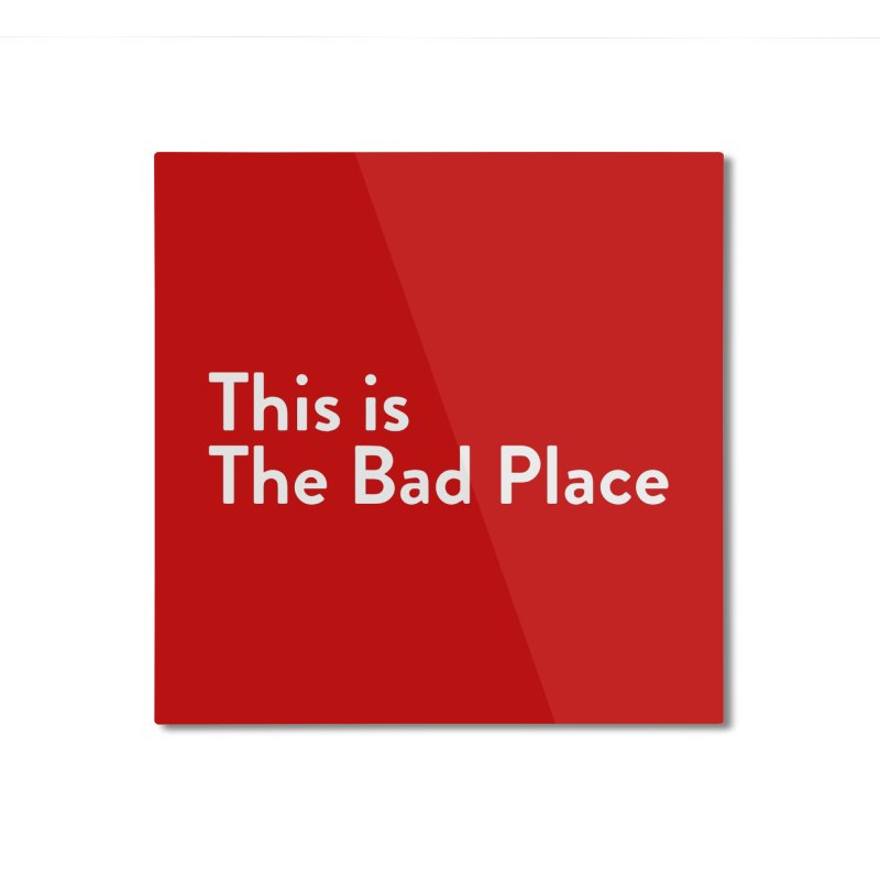 This is the Bad Place Home Mounted Aluminum Print by Steger