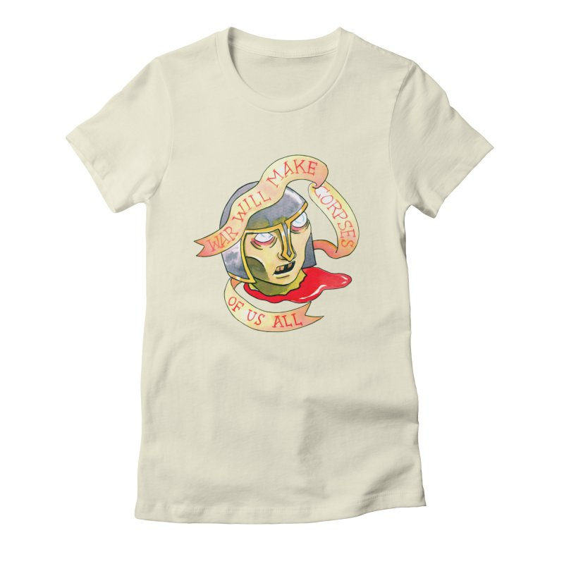 War Will Make Corpses of Us All Women's T-Shirt by Stephanie Gobby's Artist Shop