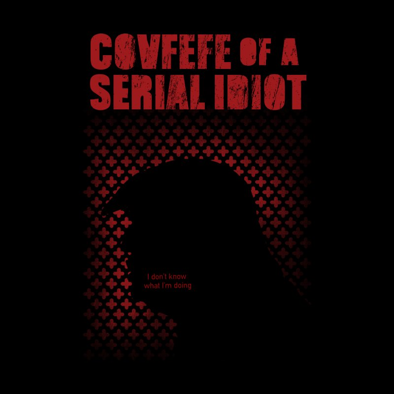 Covfefe of a Serial Idiot Men's T-Shirt by stephencase's Artist Shop