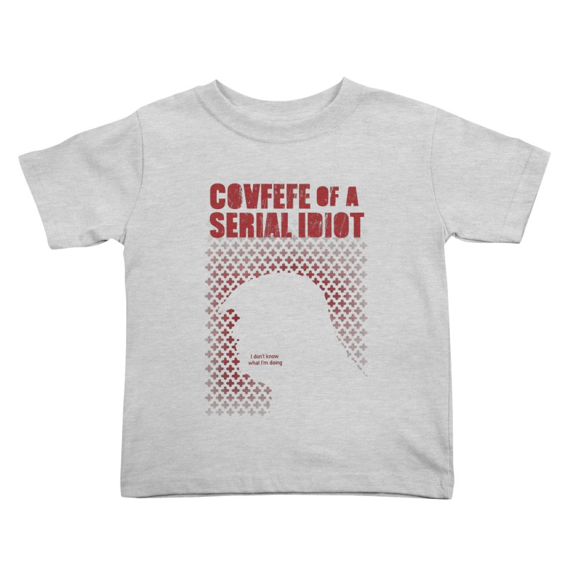 Covfefe of a Serial Idiot Kids Toddler T-Shirt by stephencase's Artist Shop