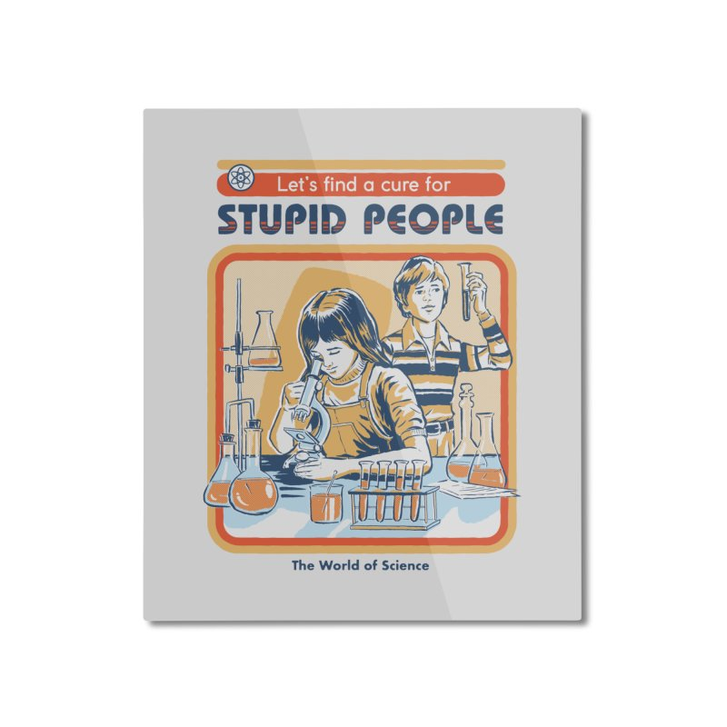 A Cure for Stupid People Home Mounted Aluminum Print by Steven Rhodes