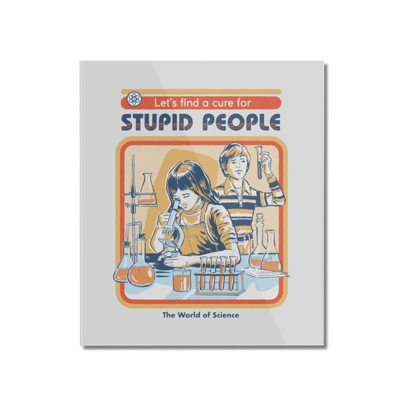 A Cure for Stupid People Home Mounted Acrylic Print by Steven Rhodes