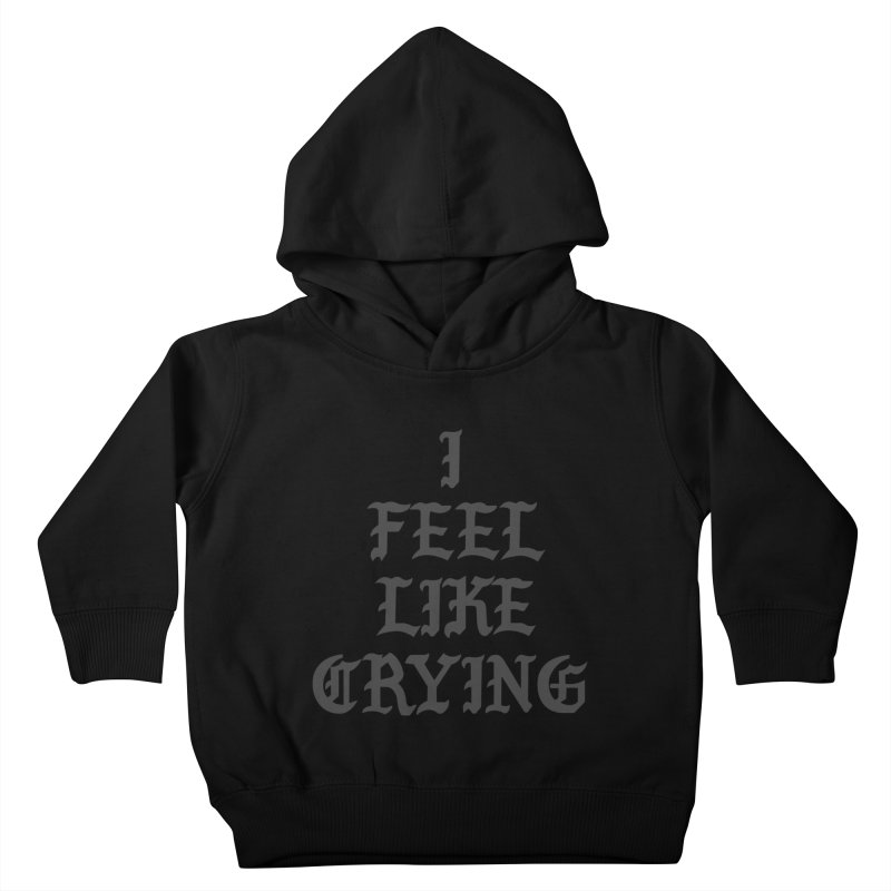 I Feel Like Crying Kids Toddler Pullover Hoody by It's Me Stevie Leigh