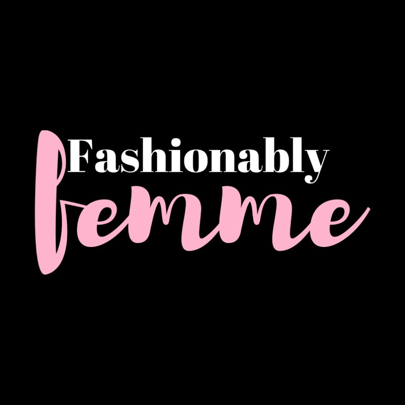 Fashionably Femme None  by Tees by Stile.Foto.Cibo