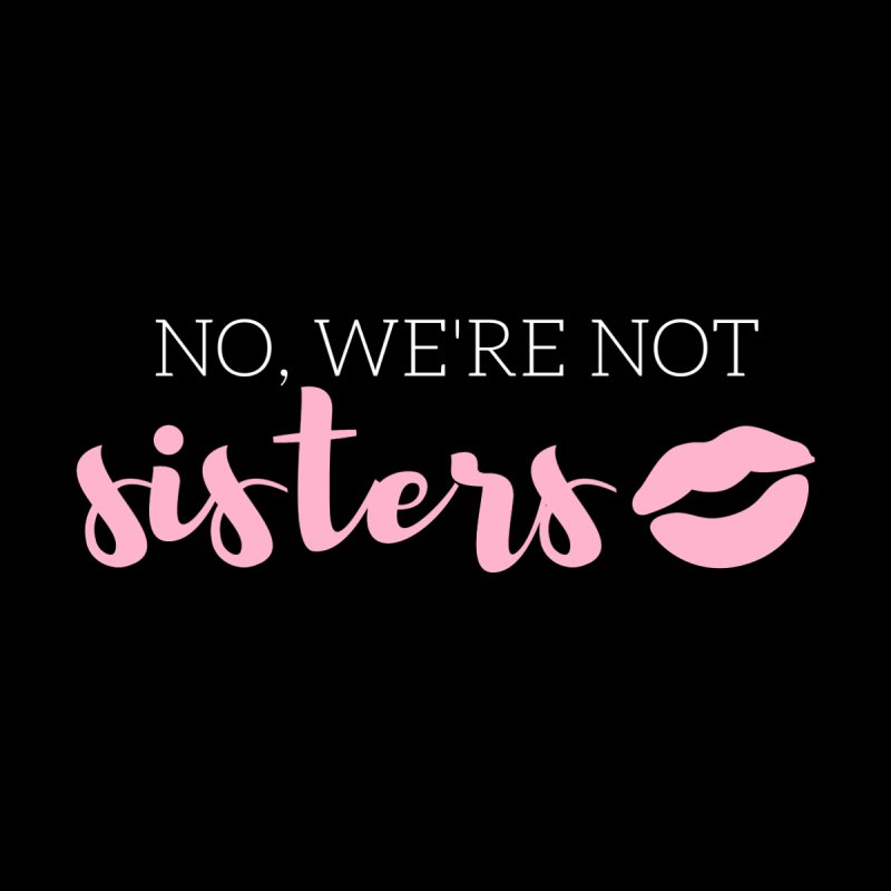 No, We're Not Sisters! by Tees by Fashionably Femme