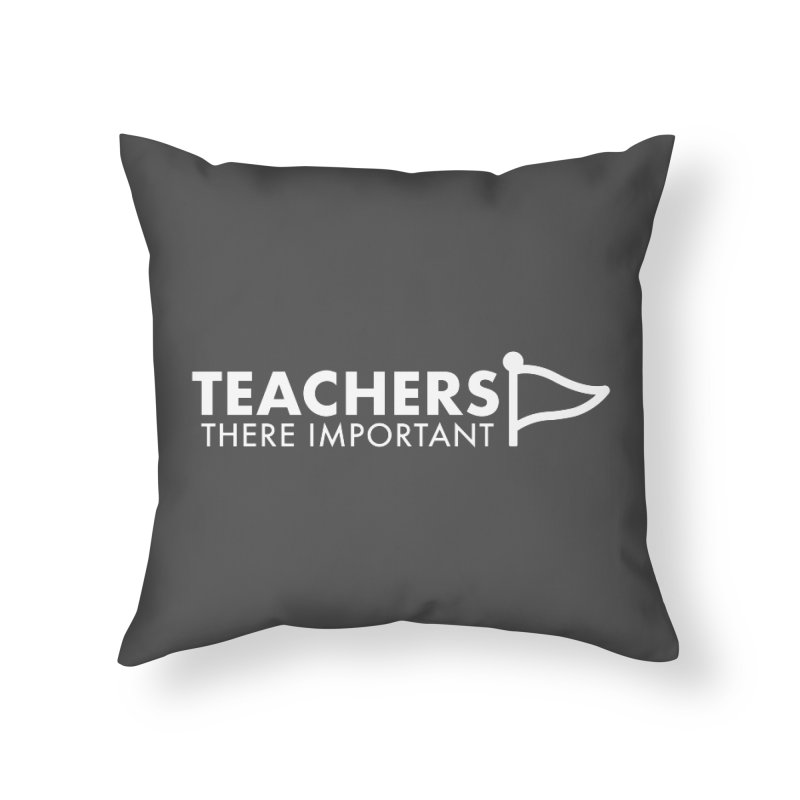 Teachers: There Important Home Throw Pillow by STRIHS