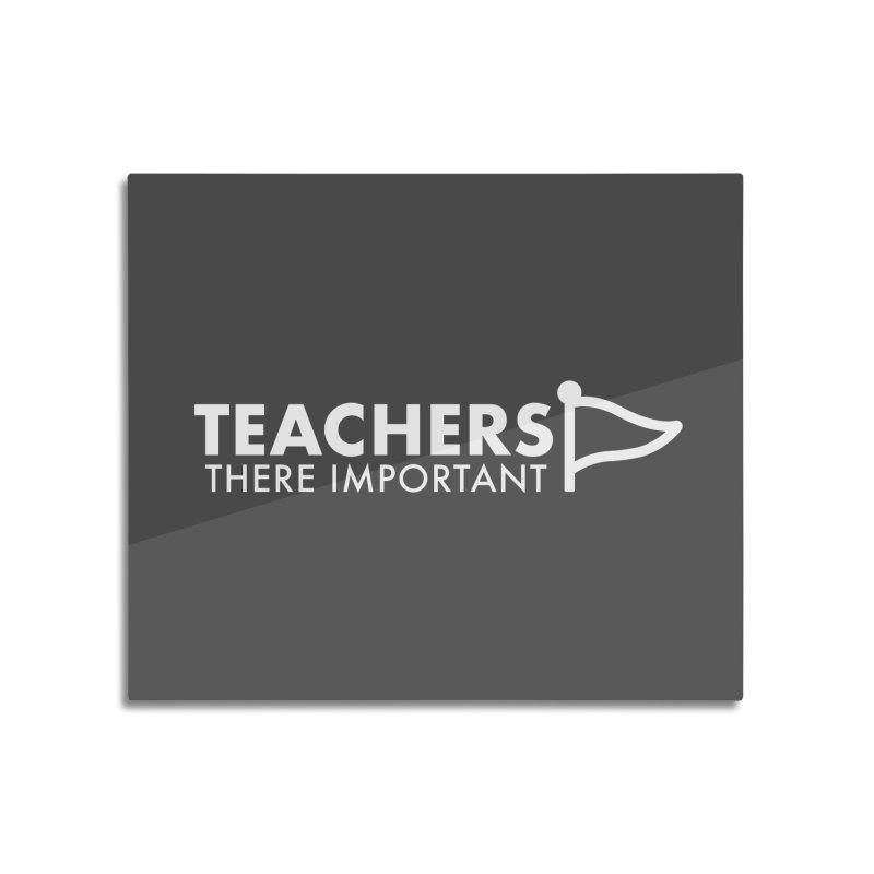 Teachers: There Important Home Mounted Aluminum Print by STRIHS