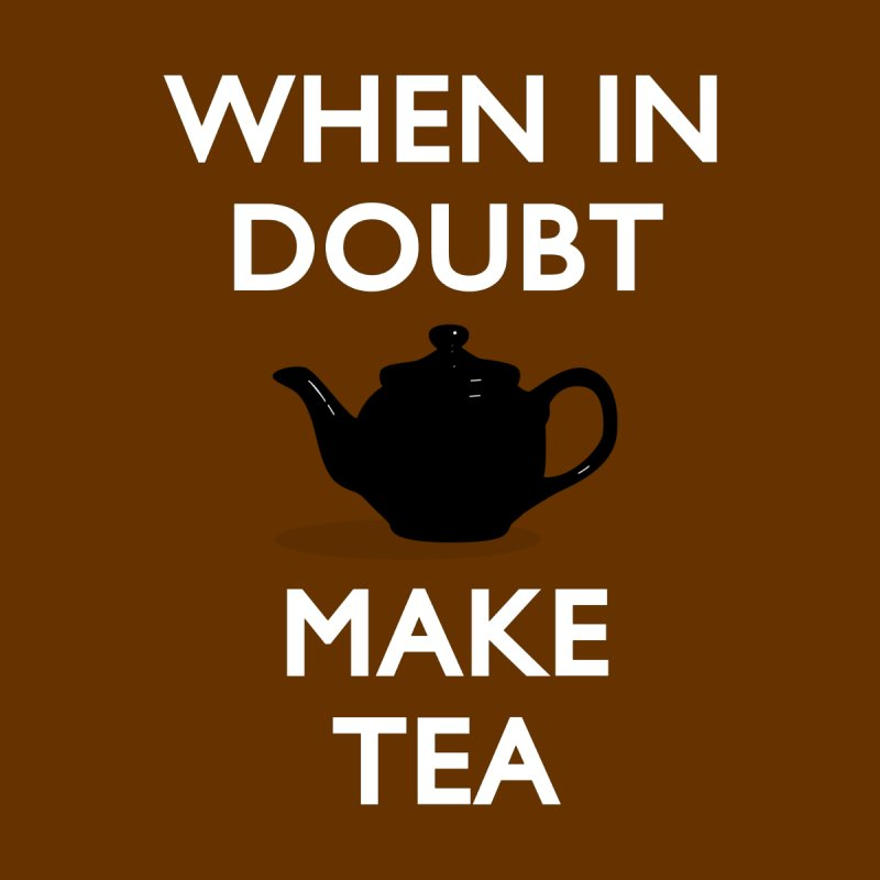 When in doubt make Tea! None  by stuartwitts's Artist Shop