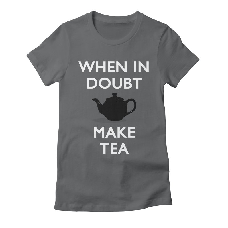When in doubt make Tea! Women's Fitted T-Shirt by stuartwitts's Artist Shop