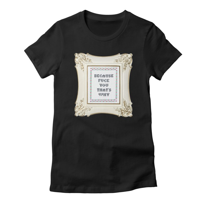 Because Fuck You That's Why Women's T-Shirt by Subversive Cross Stitch