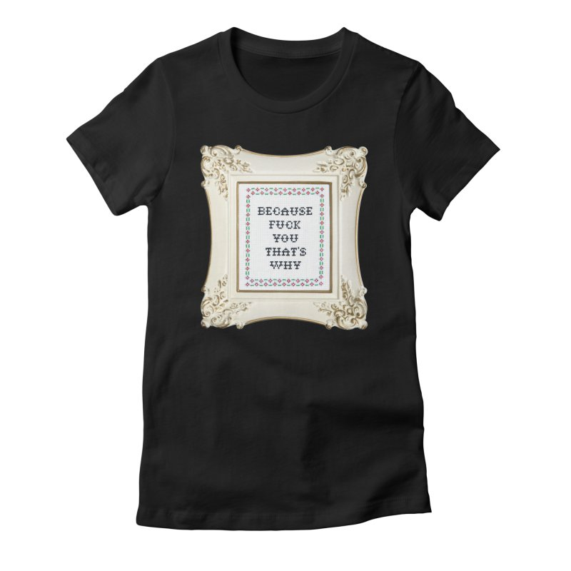 Because Fuck You That's Why Women's Fitted T-Shirt by Subversive Cross Stitch
