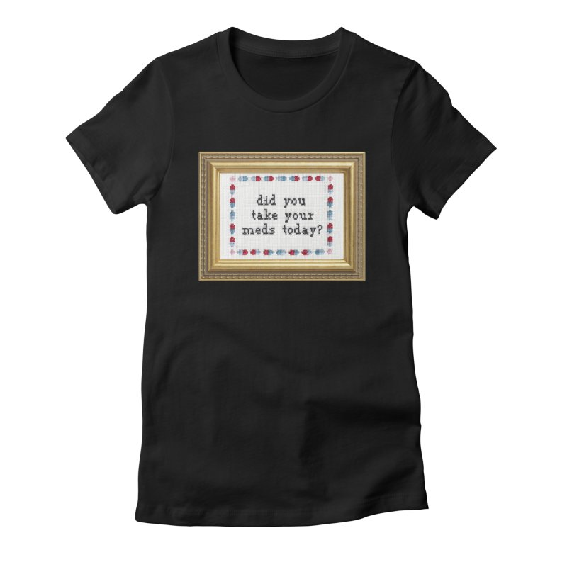Did You Take Your Meds Today? Women's Fitted T-Shirt by subversivecrossstitch's Artist Shop