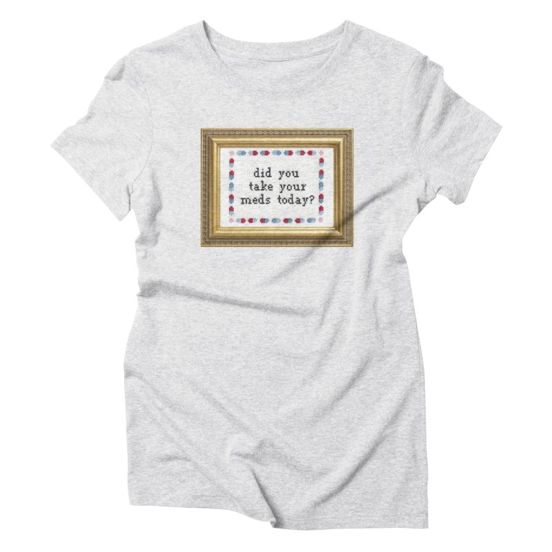 Did You Take Your Meds Today? Women's Triblend T-Shirt by Subversive Cross Stitch