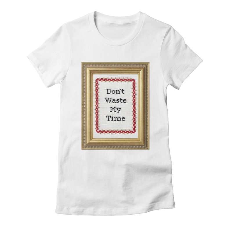 Don't Waste My Time Women's Fitted T-Shirt by subversivecrossstitch's Artist Shop