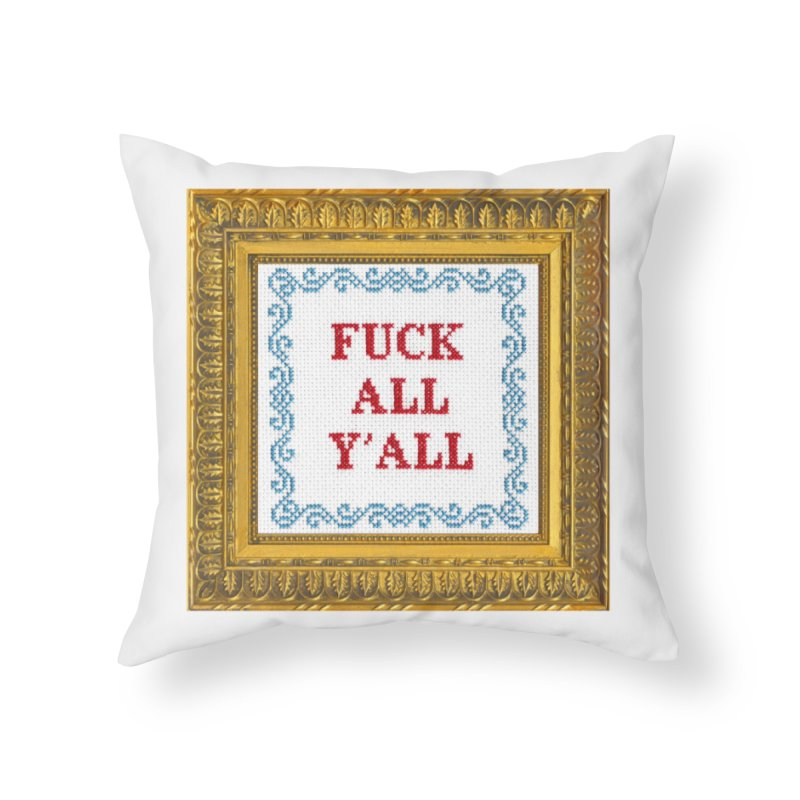Fuck All Y'all Home Throw Pillow by subversivecrossstitch's Artist Shop
