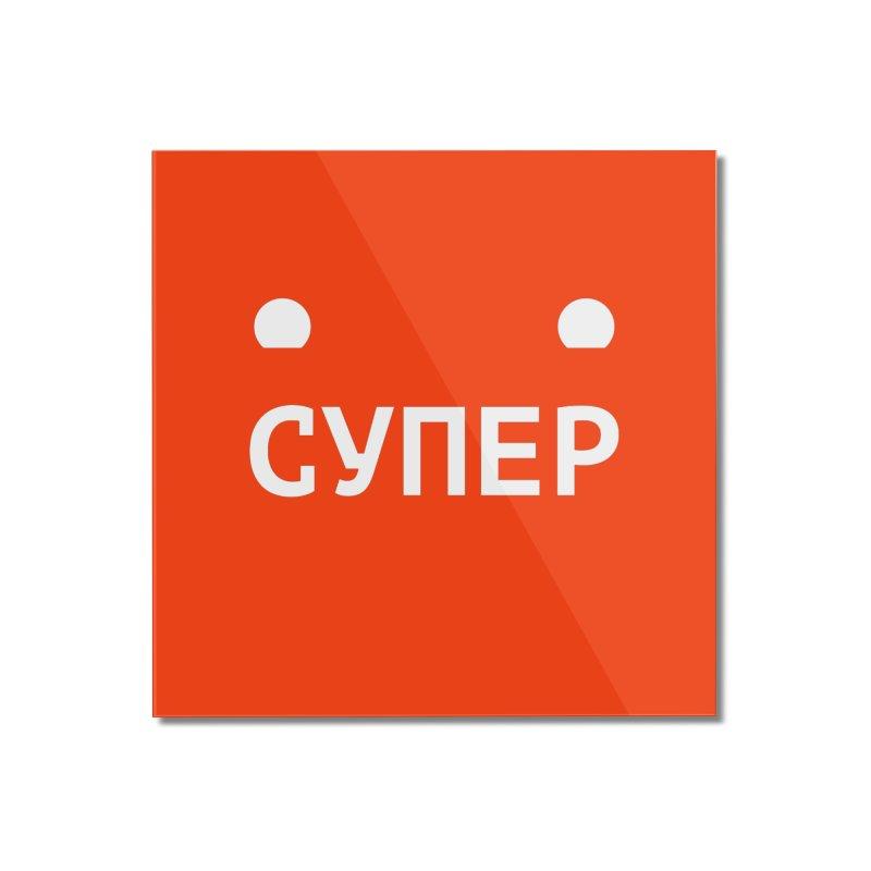 СУПЕР : / SUPER : Home Mounted Acrylic Print by СУПЕР* / SUPER*