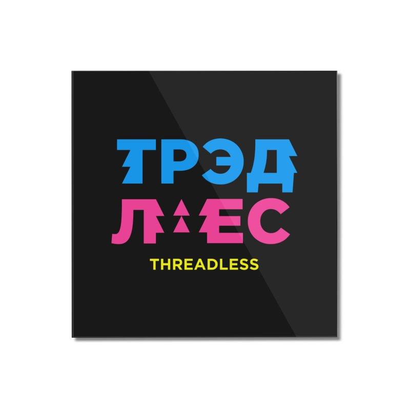 ТРЭДЛЕС / THREADLESS Home Mounted Acrylic Print by СУПЕР* / SUPER*