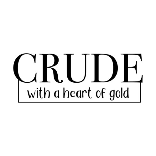 Design for Crude with a heart of gold