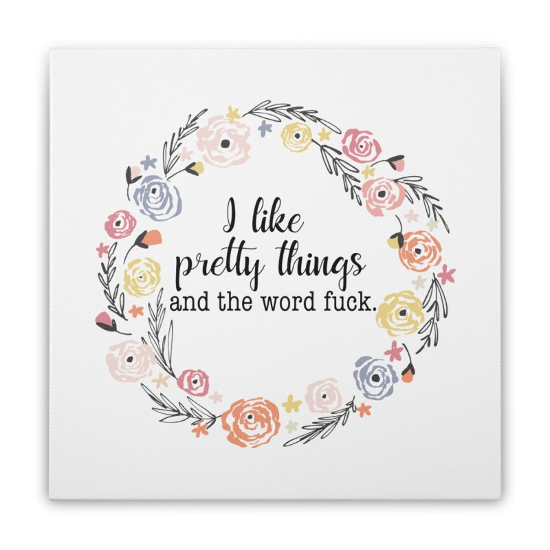 I like pretty things and the word f*ck. Home Stretched Canvas by Oh, Shirl