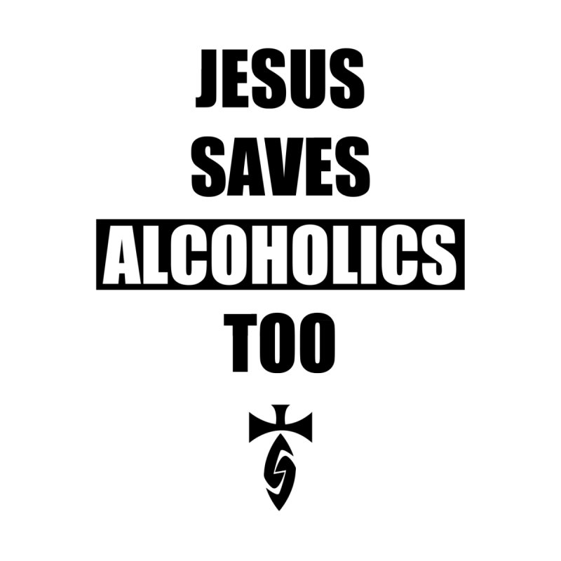 Jesus Saves Alcoholics Too! Men's T-Shirt by SwordSharp.com Shop