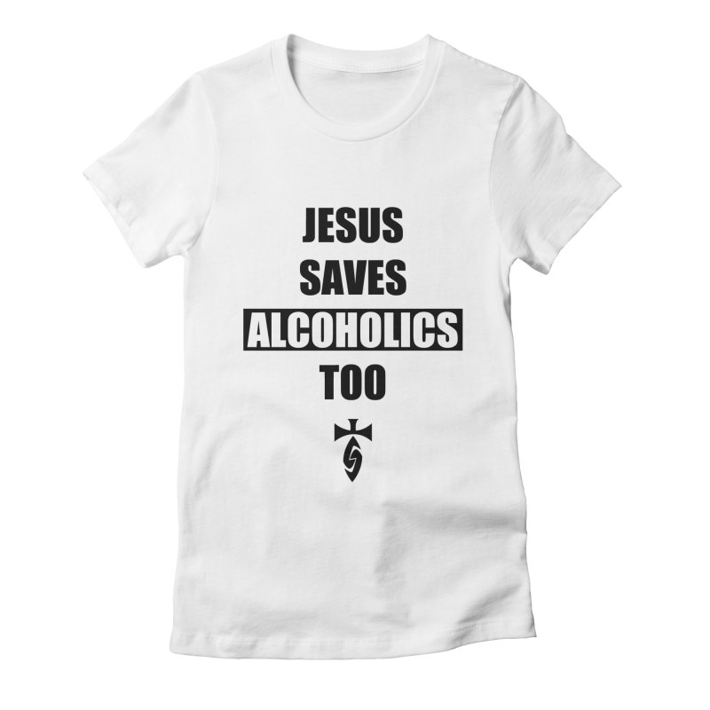 Jesus Saves Alcoholics Too! Women's Fitted T-Shirt by SwordSharp.com Shop