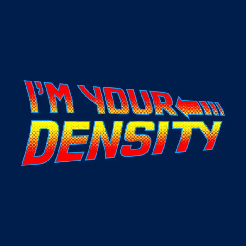 I'm Your Density by synaptyx's Artist Shop