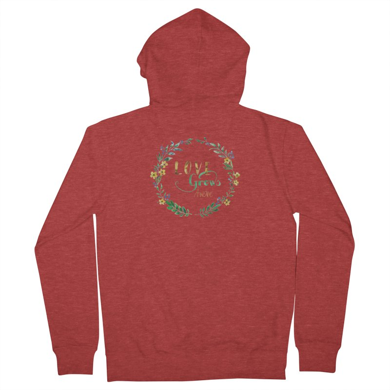 Love Grows Here Women's Zip-Up Hoody by tanjica's Artist Shop