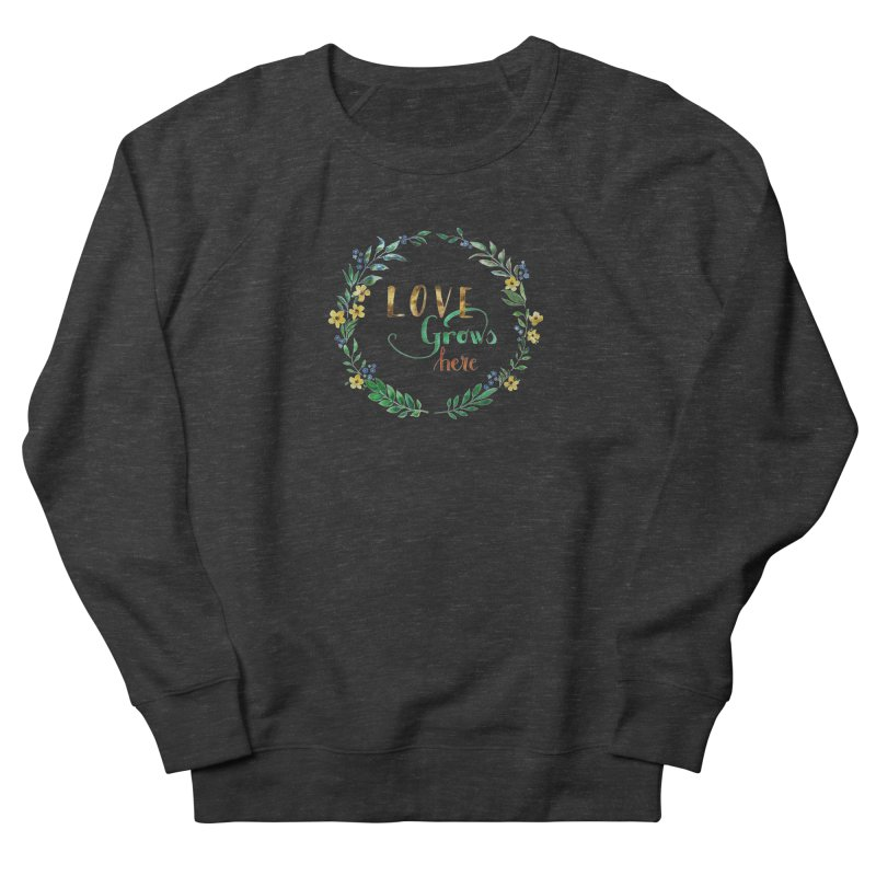 Love Grows Here Women's French Terry Sweatshirt by tanjica's Artist Shop