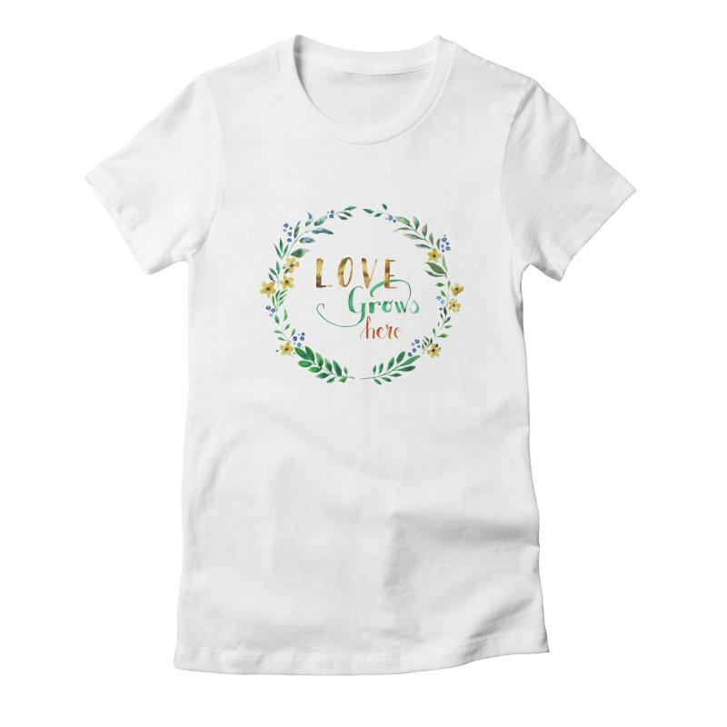 Love Grows Here Women's Fitted T-Shirt by tanjica's Artist Shop
