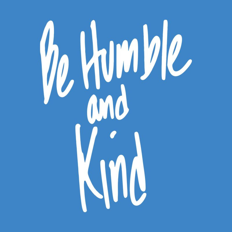 Be Humble and Kind by Taterskinz