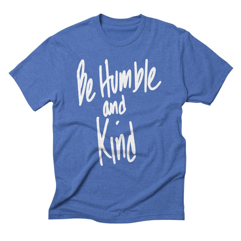 Be Humble and Kind in Men's Triblend T-Shirt Blue Triblend by TaterSkinz's Artist Shop