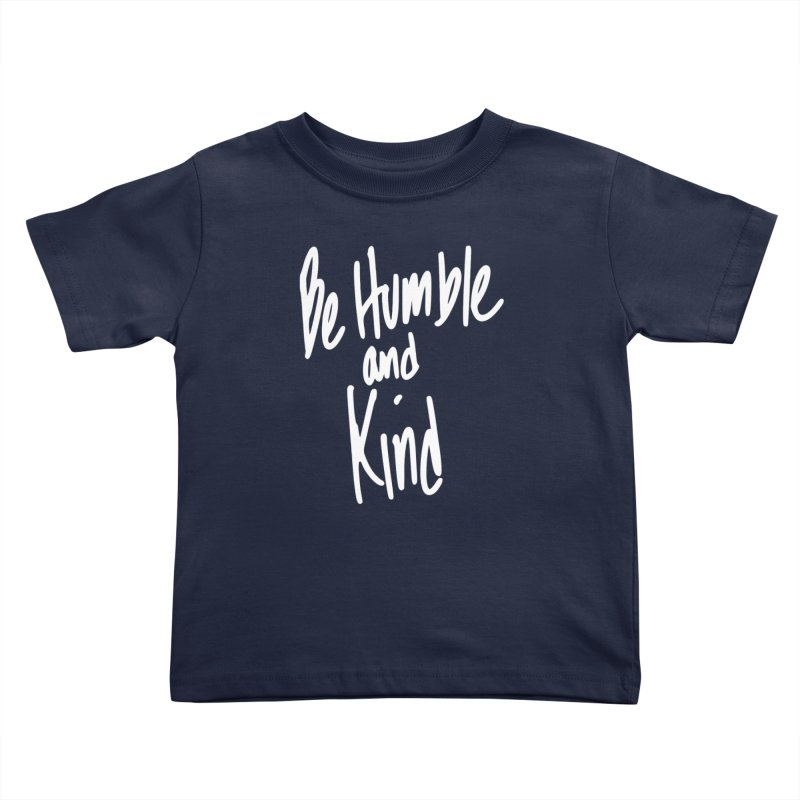 Be Humble and Kind Kids Toddler T-Shirt by Taterskinz