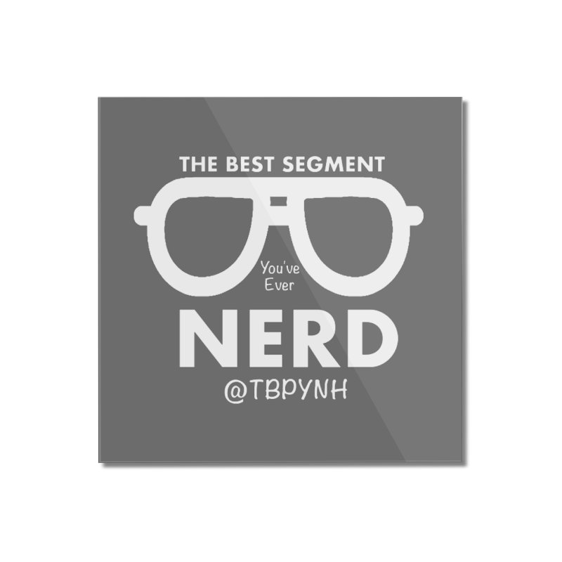 Best Segment You've Ever Nerd (White) Home Mounted Acrylic Print by The Best Podcast You've Never Heard