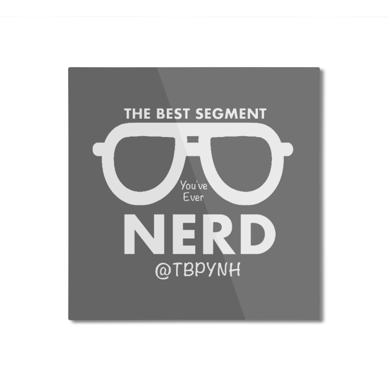 Best Segment You've Ever Nerd (White) Home Mounted Aluminum Print by The Best Podcast You've Never Heard
