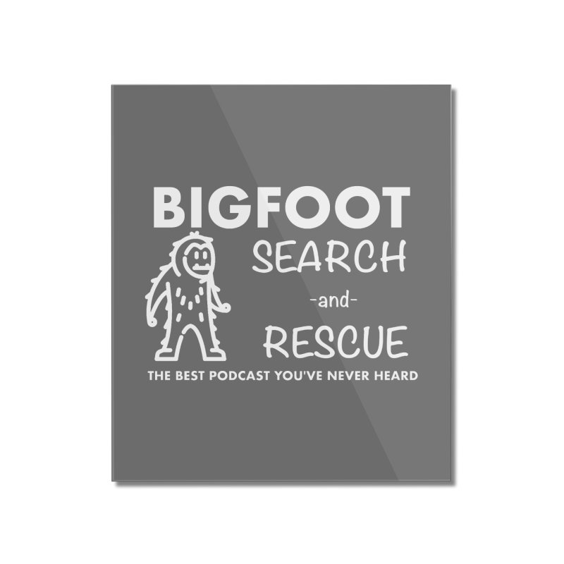 Bigfoot Search & Rescue (White) Home Mounted Acrylic Print by The Best Podcast You've Never Heard