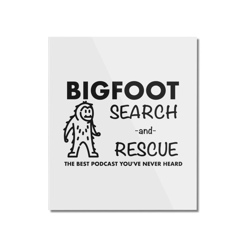 Bigfoot Search & Rescue (Black) Home Mounted Acrylic Print by The Best Podcast You've Never Heard