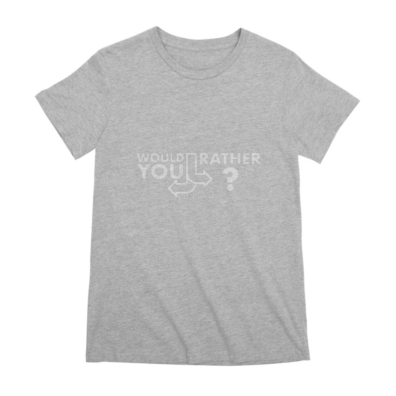 Would You Rather? (White) Women's Premium T-Shirt by The Best Podcast You've Never Heard