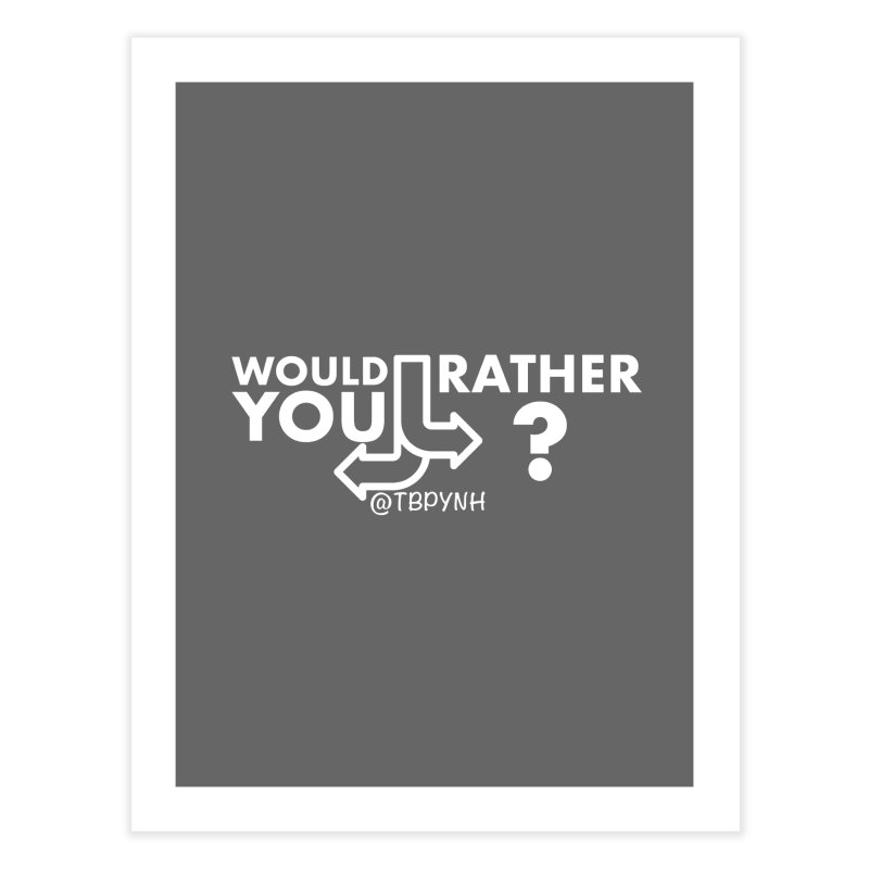 Would You Rather? (White) Home Fine Art Print by The Best Podcast You've Never Heard