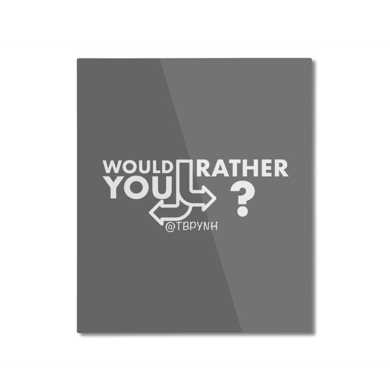 Would You Rather? (White) Home Mounted Aluminum Print by The Best Podcast You've Never Heard
