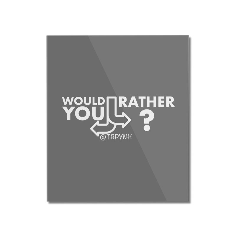 Would You Rather? (White) Home Mounted Acrylic Print by The Best Podcast You've Never Heard