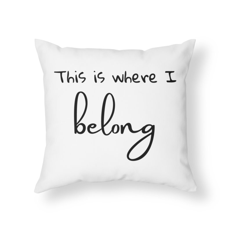 This is Where I Belong Home Throw Pillow by Teaching Artist Shop
