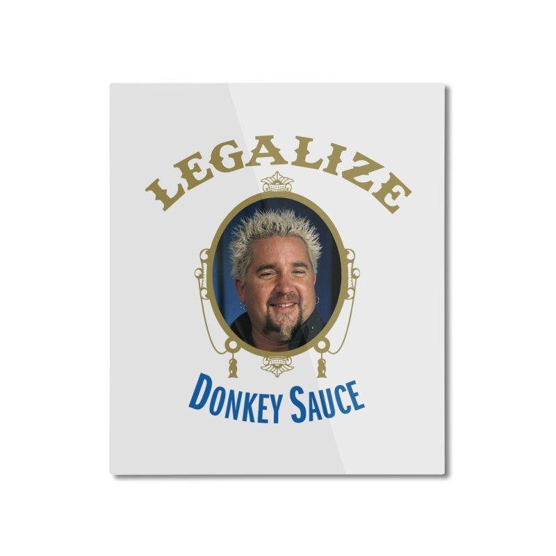 LEGALIZE DONKEY SAUCE Home Mounted Aluminum Print by Teenage Stepdad