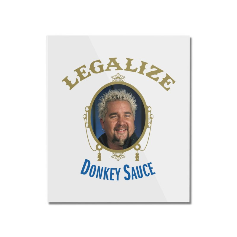 LEGALIZE DONKEY SAUCE Home Mounted Acrylic Print by Teenage Stepdad