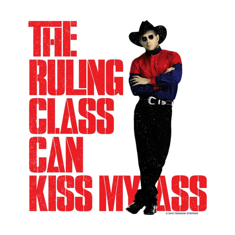 THE RULING CLASS CAN KISS MY ASS Men's T-Shirt by Teenage Stepdad