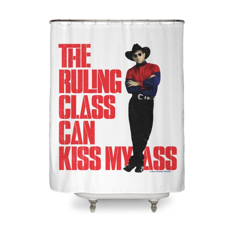 THE RULING CLASS CAN KISS MY ASS Home Shower Curtain by Teenage Stepdad